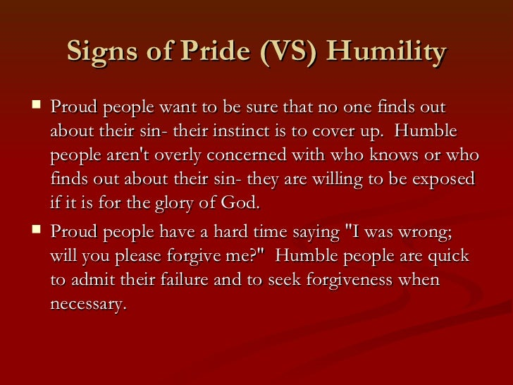 Signs of Pride (VS) Humility   Proud people want to be sure that no one finds out    about their sin- their instinct is t...