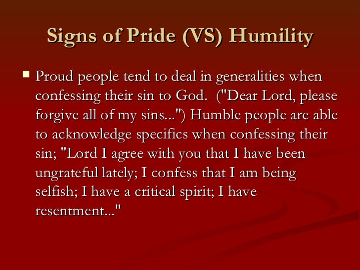 """Signs of Pride (VS) Humility   Proud people tend to deal in generalities when    confessing their sin to God. (""""Dear Lord..."""