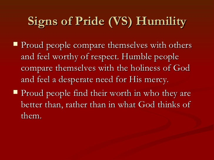 Signs of Pride (VS) Humility   Proud people compare themselves with others    and feel worthy of respect. Humble people  ...