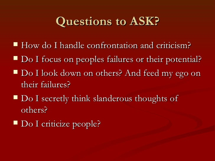 Questions to ASK?   How do I handle confrontation and criticism?   Do I focus on peoples failures or their potential?  ...
