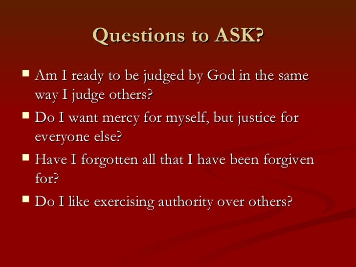 Questions to ASK?   Am I ready to be judged by God in the same    way I judge others?   Do I want mercy for myself, but ...