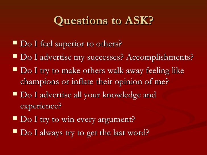 Questions to ASK?   Do I feel superior to others?   Do I advertise my successes? Accomplishments?   Do I try to make ot...
