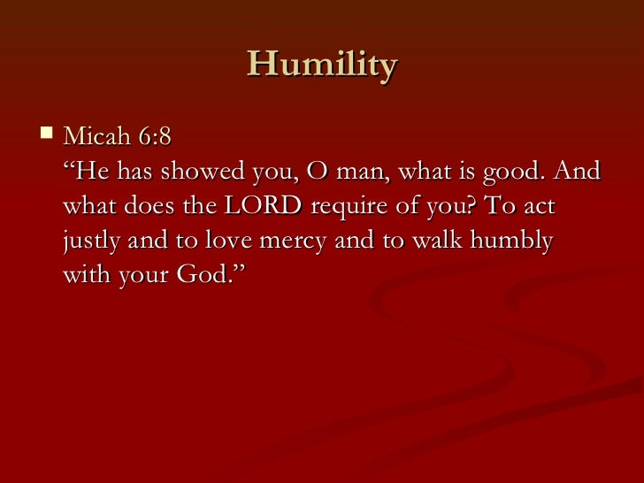 """Humility   Micah 6:8    """"He has showed you, O man, what is good. And    what does the LORD require of you? To act    just..."""