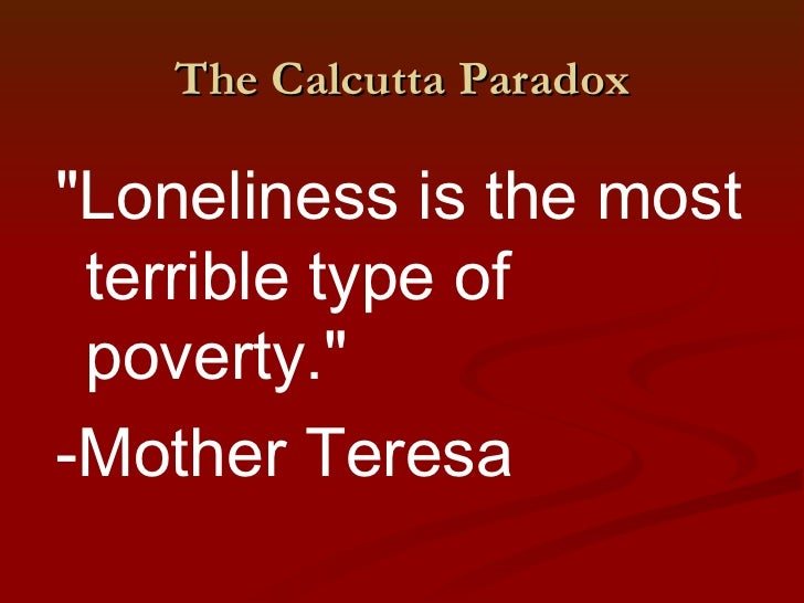 """The Calcutta Paradox""""Loneliness is the most terrible type of poverty.""""-Mother Teresa"""