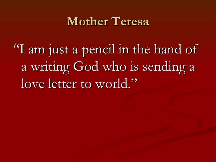"""Mother Teresa""""I am just a pencil in the hand of a writing God who is sending a love letter to world."""""""