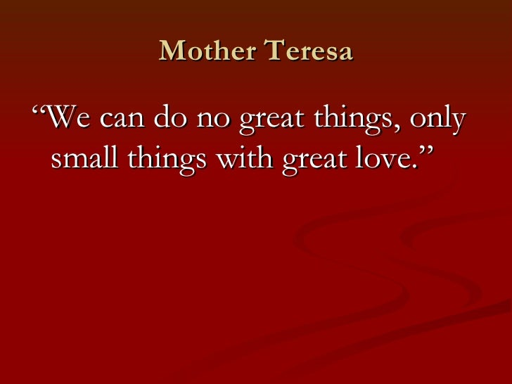 """Mother Teresa""""We can do no great things, only small things with great love."""""""