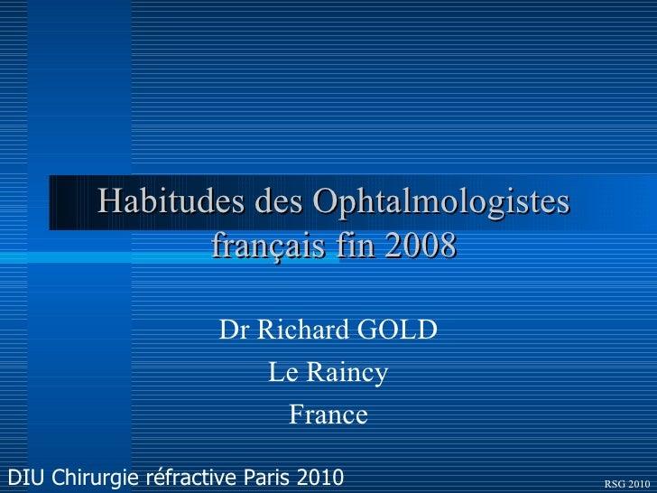 Habitudes des Ophtalmologistes français fin 2008 Dr Richard GOLD Le Raincy France RSG 2010 DIU Chirurgie réfractive Paris ...