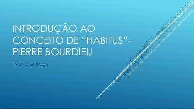 """INTRODUÇÃO AO CONCEITO DE """"HABITUS""""PIERRE BOURDIEU Prof: Lúcio Braga"""