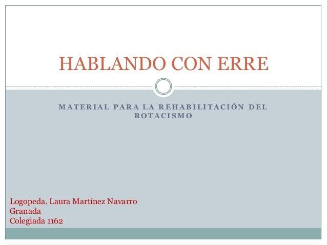 HABLANDO CON ERRE            MATERIAL PARA LA REHABILITACIÓN DEL                        ROTACISMOLogopeda. Laura Martínez ...