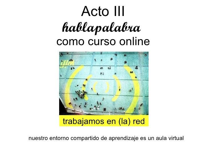 Acto III hablapalabra  como curso online trabajamos en (la) red nuestro entorno compartido de aprendizaje es un aula virtual
