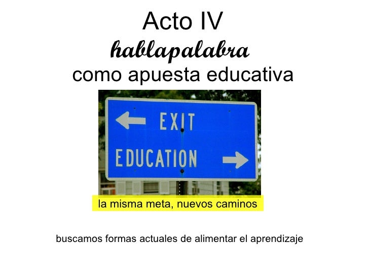 Acto IV hablapalabra  como apuesta educativa la misma meta, nuevos caminos buscamos formas actuales de alimentar el aprend...