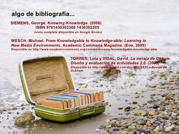 algo de bibliografía... SIEMENS, George.  Knowing Knowledge.  (2006)   ISBN 9781430302308 1430302305 (vista completa dispo...