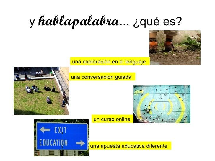 y  hablapalabra ... ¿qué es?  una exploración en el lenguaje una conversación guiada un curso online una apuesta educativa...