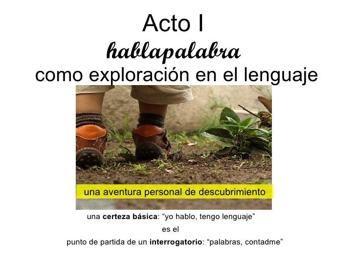 """Acto I   hablapalabra  como exploración en el lenguaje una aventura personal de descubrimiento una  certeza básica : """"yo h..."""