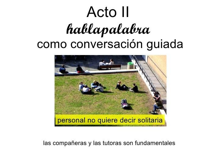 Acto II   hablapalabra  como conversación guiada personal no quiere decir solitaria las compañeras y las tutoras son funda...