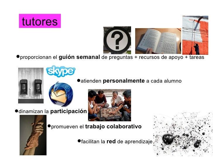 tutores <ul><li>proporcionan el  guión semanal  de preguntas + recursos de apoyo + tareas </li></ul><ul><li>atienden  pers...
