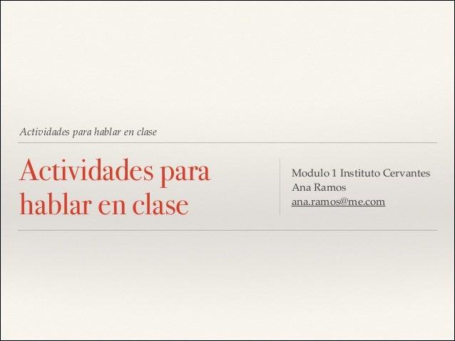Actividades para hablar en clase  Actividades para hablar en clase  Modulo 1 Instituto Cervantes! Ana Ramos ! ana.ramos@me...