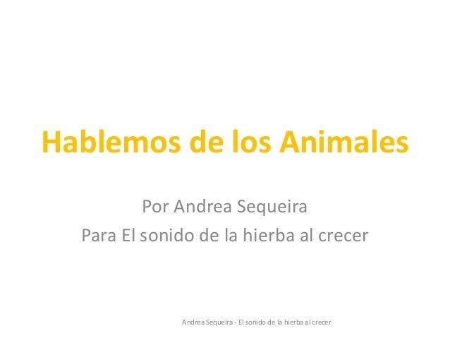 Hablemos de los Animales Por Andrea Sequeira Para El sonido de la hierba al crecer Andrea Sequeira - El sonido de la hierb...