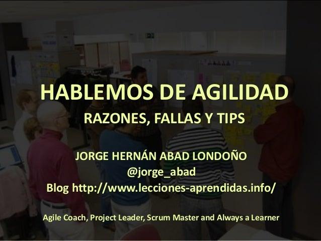 1 HABLEMOS DE AGILIDAD RAZONES, FALLAS Y TIPS JORGE HERNÁN ABAD LONDOÑO @jorge_abad Blog http://www.lecciones-aprendidas.i...