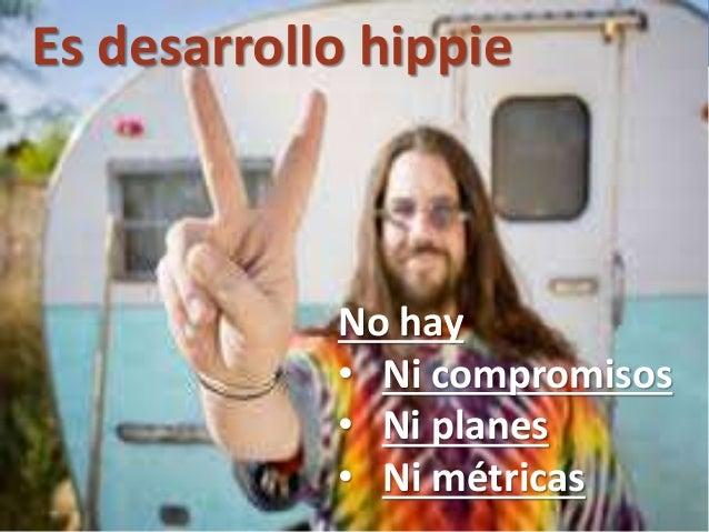 103 No hay • Ni compromisos • Ni planes • Ni métricas Es desarrollo hippie