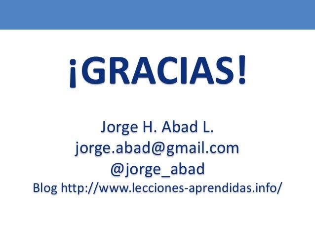 115 ¡GRACIAS! Jorge H. Abad L. jorge.abad@gmail.com @jorge_abad Blog http://www.lecciones-aprendidas.info/