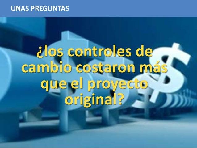 19 UNAS PREGUNTAS ¿los controles de cambio costaron más que el proyecto original?