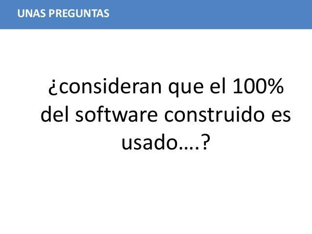 20 UNAS PREGUNTAS ¿consideran que el 100% del software construido es usado….?