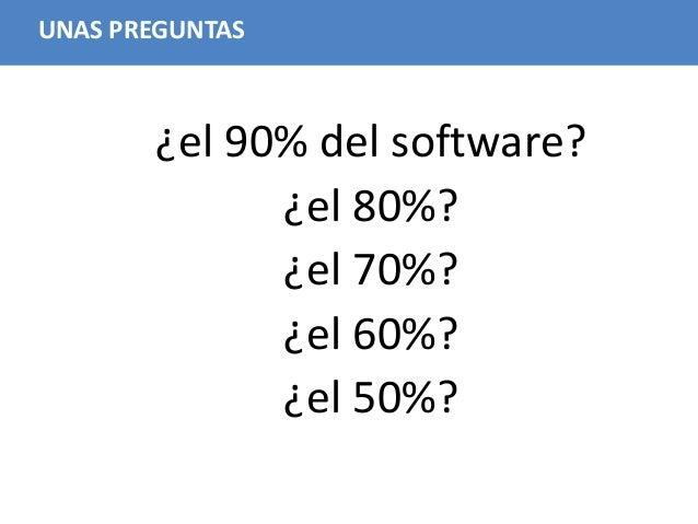 21 UNAS PREGUNTAS ¿el 90% del software? ¿el 80%? ¿el 70%? ¿el 60%? ¿el 50%?