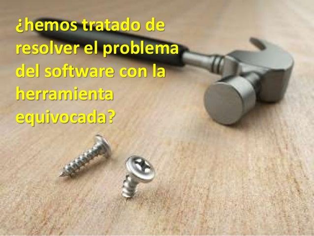 44 ¿hemos tratado de resolver el problema del software con la herramienta equivocada?