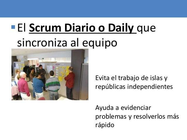 66 El Scrum Diario o Daily que sincroniza al equipo Evita el trabajo de islas y repúblicas independientes Ayuda a evidenc...