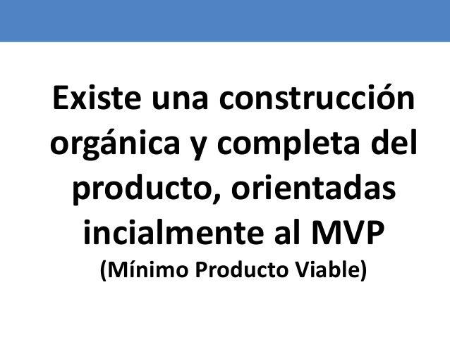 73 Existe una construcción orgánica y completa del producto, orientadas incialmente al MVP (Mínimo Producto Viable)