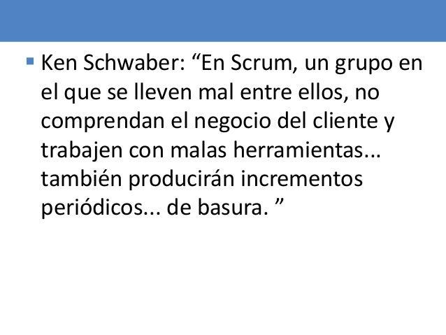 """94  Ken Schwaber: """"En Scrum, un grupo en el que se lleven mal entre ellos, no comprendan el negocio del cliente y trabaje..."""