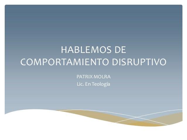 HABLEMOS DE COMPORTAMIENTO DISRUPTIVO PATRIX MOLRA Lic. En Teología