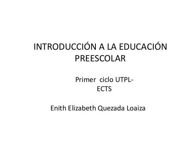INTRODUCCIÓN A LA EDUCACIÓN PREESCOLAR Enith Elizabeth Quezada Loaiza Primer ciclo UTPL- ECTS