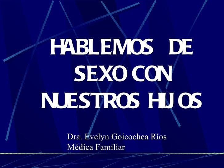 HABLEMOS  DE SEXO CON NUESTROS HIJOS Dra. Evelyn Goicochea Ríos Médica Familiar