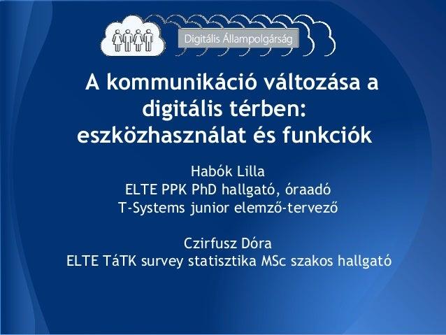 A kommunikáció változása a digitális térben: eszközhasználat és funkciók Habók Lilla ELTE PPK PhD hallgató, óraadó T-Syste...