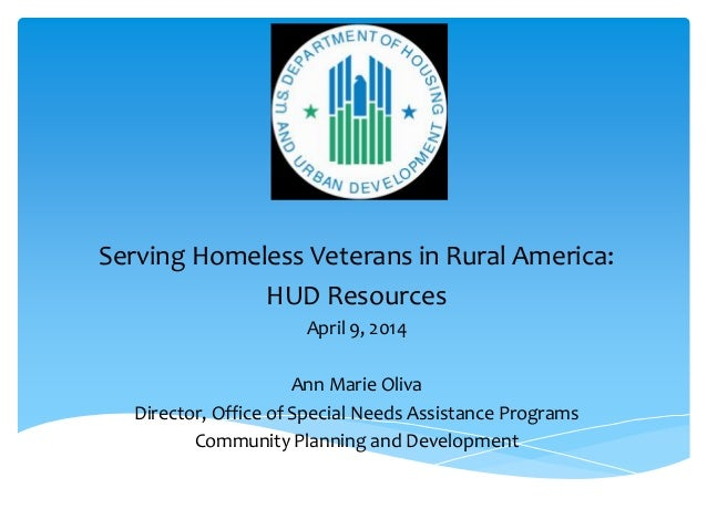 Serving Homeless Veterans in Rural America: HUD Resources April 9, 2014 Ann Marie Oliva Director, Office of Special Needs ...