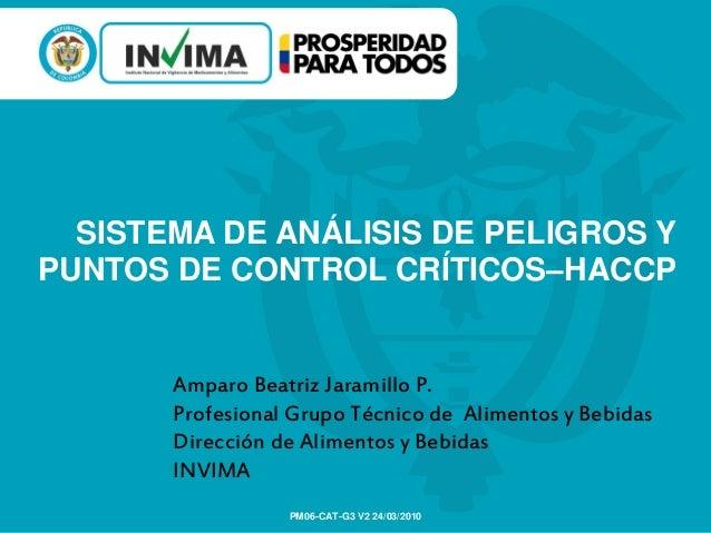SISTEMA DE ANÁLISIS DE PELIGROS YPUNTOS DE CONTROL CRÍTICOS–HACCPPM06-CAT-G3 V2 24/03/2010Amparo Beatriz Jaramillo P.Profe...