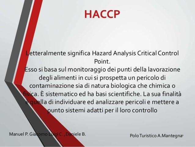 HACCP  Letteralmente significa Hazard Analysis Critical Control  Point.  Esso si basa sul monitoraggio dei punti della lav...