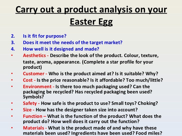 Carry out a product analysis on your Easter Egg <ul><li>Is it fit for purpose?  </li></ul><ul><li>Does it meet the needs o...