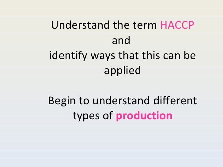 Understand the term  HACCP  and  identify ways that this can be applied Begin to understand different types of  production