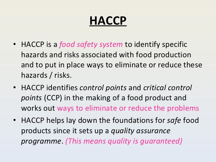 HACCP <ul><li>HACCP is a  food safety   system  to identify specific hazards and risks associated with food production and...