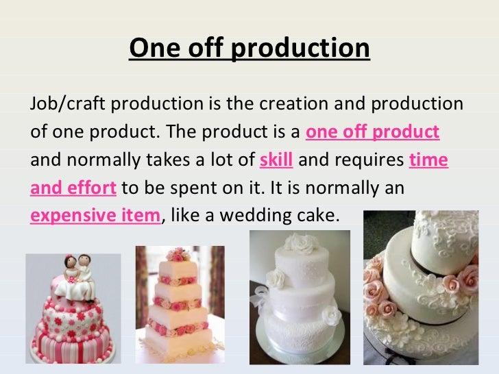 One off production <ul><li>Job/craft production is the creation and production </li></ul><ul><li>of one product. The produ...
