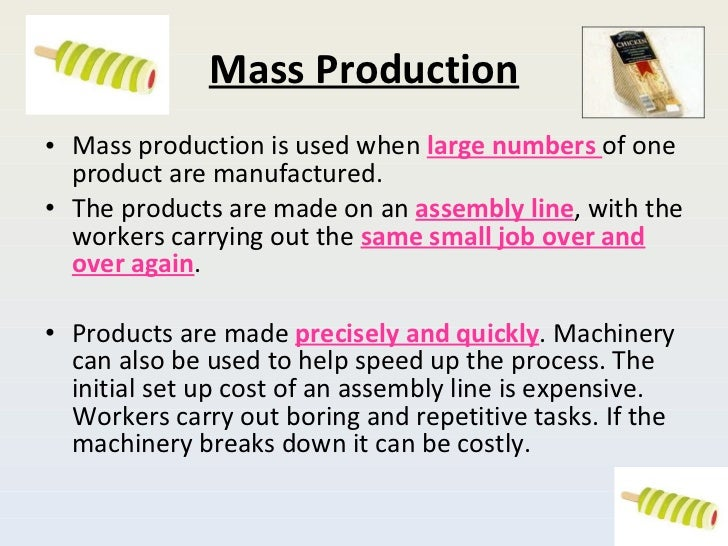 Mass Production <ul><li>Mass production is used when  large numbers  of one product are manufactured.  </li></ul><ul><li>T...