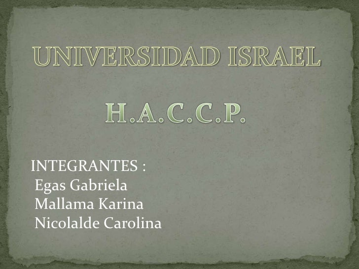 UNIVERSIDAD ISRAEL<br />H.A.C.C.P.<br />INTEGRANTES : <br /> Egas Gabriela<br /> Mallama Karina<br /> Nicolalde Carolina<b...