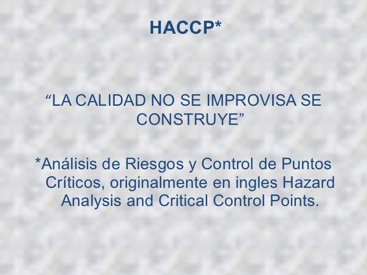 """HACCP*   <ul><li>"""" LA CALIDAD NO SE IMPROVISA SE CONSTRUYE"""" </li></ul><ul><li>*Análisis de Riesgos y Control de Puntos Crí..."""