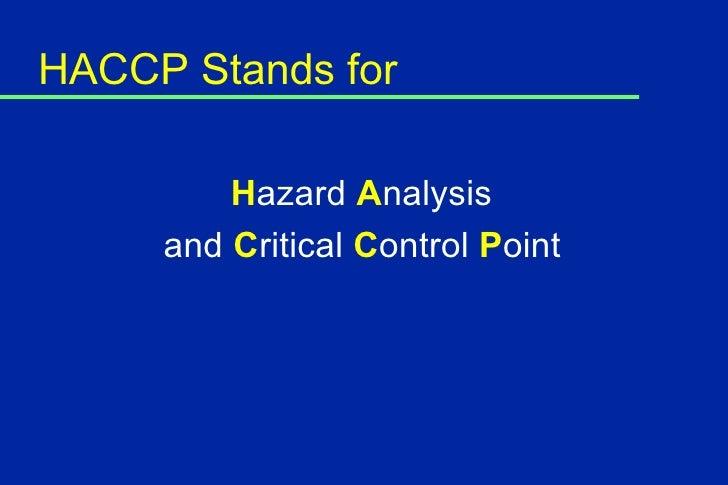 HACCP Stands for <ul><li>H azard  A nalysis  </li></ul><ul><li>and  C ritical  C ontrol  P oint </li></ul>