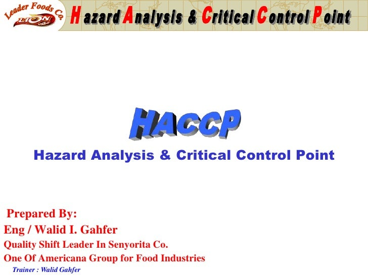 Hazard Analysis & Critical Control Point    Prepared By: Eng / Walid I. Gahfer Quality Shift Leader In Senyorita Co. One O...