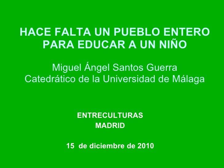 HACE FALTA UN PUEBLO ENTERO PARA EDUCAR A UN NIÑO Miguel Ángel Santos Guerra Catedrático de la Universidad de Málaga ENTRE...