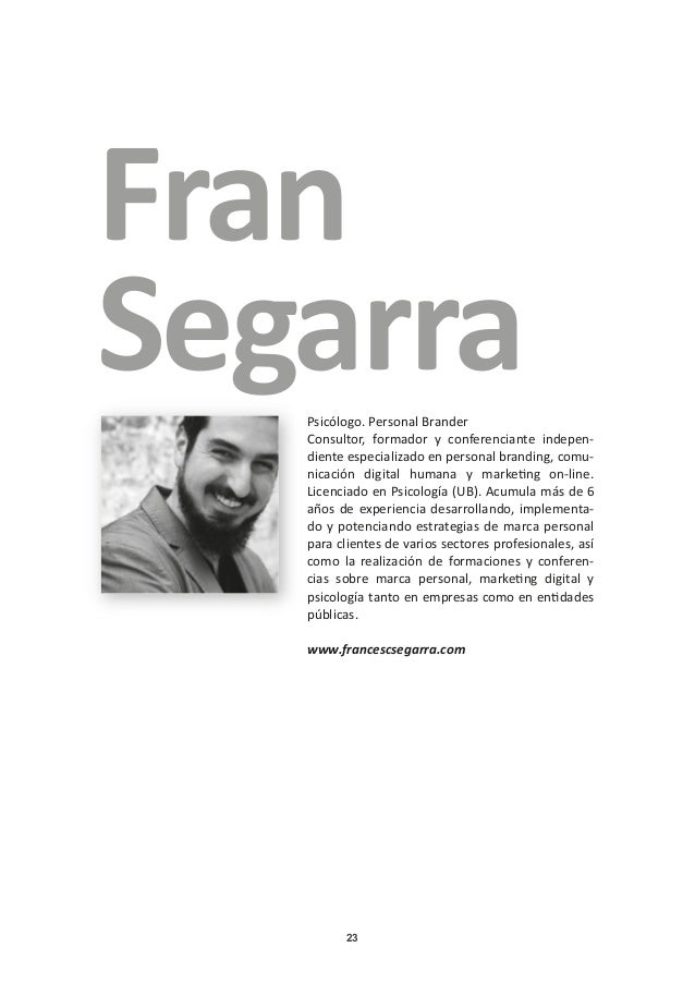 23 Fran SegarraPsicólogo. Personal Brander Consultor, formador y conferenciante indepen- diente especializado en personal ...